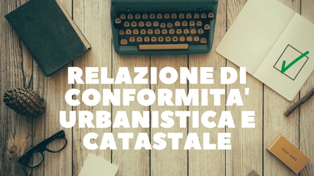 RELAZIONE DI CONFORMITA' URBANISTICA E CATASTALE